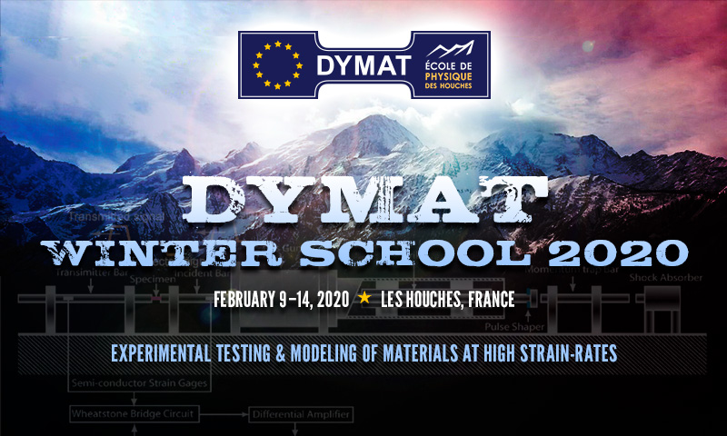 DYMAT Winter School 2020. February 9–14, 2020 in Les Houches, France at the École de Physique des Houches. Experimental Testing & Modeling of Materials at High Strain-Rates.
